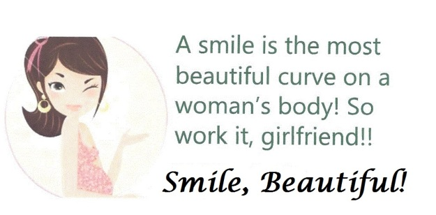 A smile is the most beautiful curve and asset on a woman's body!  Work it, girlfriend!