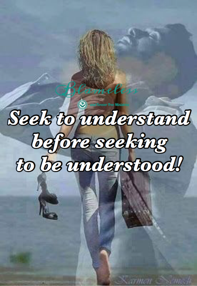 Seek To Understand Before Seeking To Be Understood!