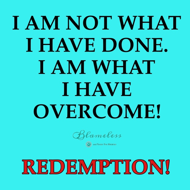 I am not what I have done.  I am what I have overcome!  Redemption.