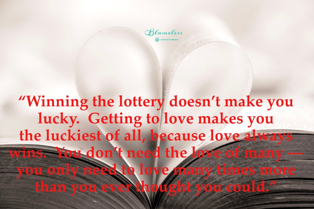 Blameless and Forever Free Ministries Winning the lottery doesn't make you lucky.  Getting to love makes you the luckiest of all because love always wins.  You don't need the love of many - you only need to love many times more than you ever thought you could. Ann Voskamp